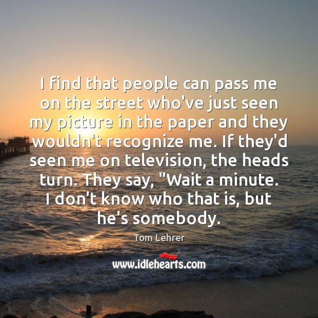 I find that people can pass me on the street who've just Tom Lehrer Picture Quote