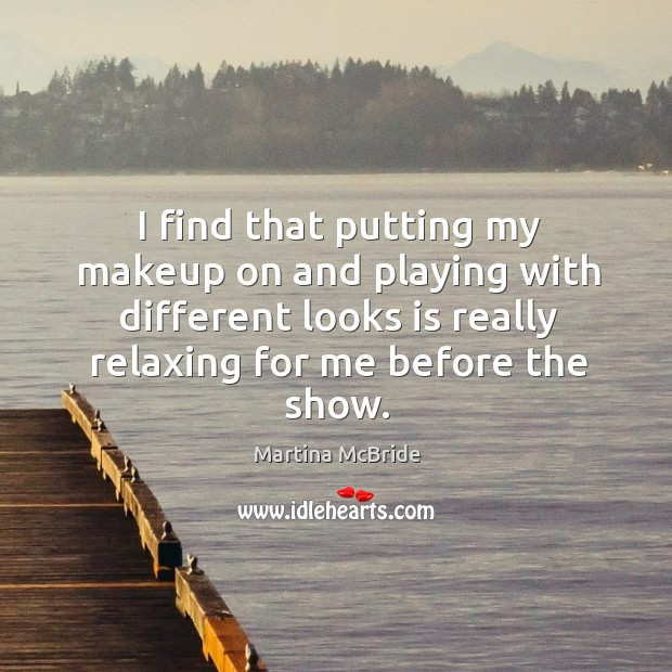 I find that putting my makeup on and playing with different looks is really relaxing for me before the show. Martina McBride Picture Quote