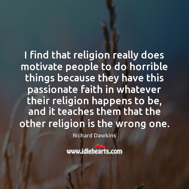 I find that religion really does motivate people to do horrible things Image