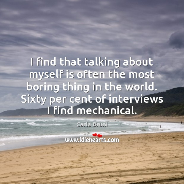 I find that talking about myself is often the most boring thing Carla Bruni Picture Quote