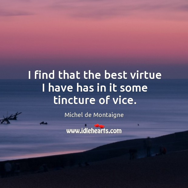 Image, I find that the best virtue I have has in it some tincture of vice.