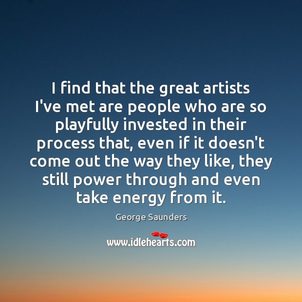 I find that the great artists I've met are people who are Image