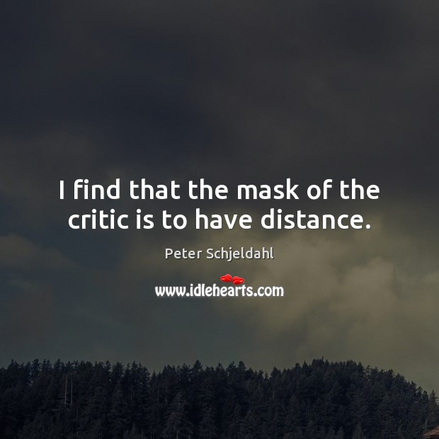 I find that the mask of the critic is to have distance. Peter Schjeldahl Picture Quote