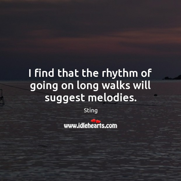 Image, I find that the rhythm of going on long walks will suggest melodies.
