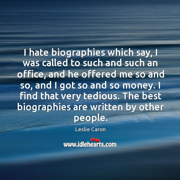 I find that very tedious. The best biographies are written by other people. Image