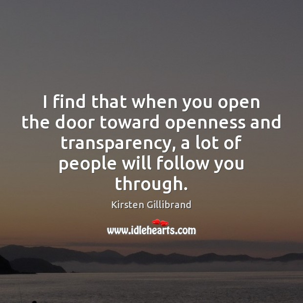 I find that when you open the door toward openness and transparency, Kirsten Gillibrand Picture Quote