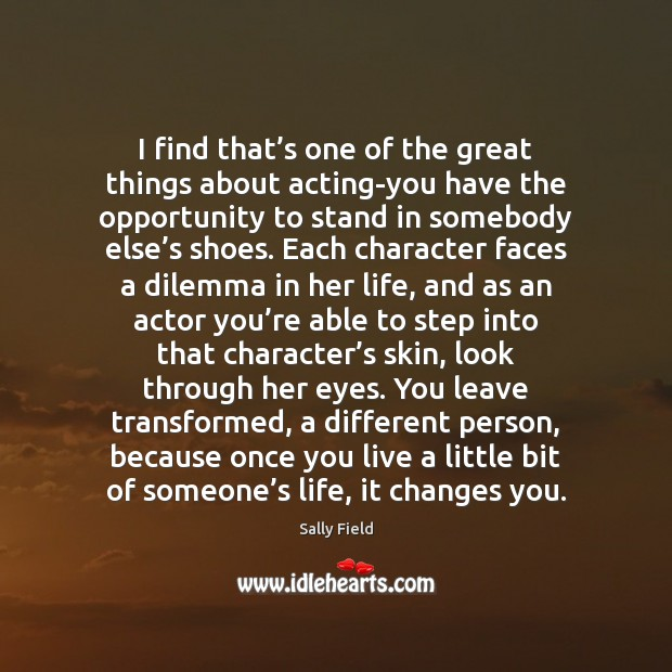 Image, I find that's one of the great things about acting-you have