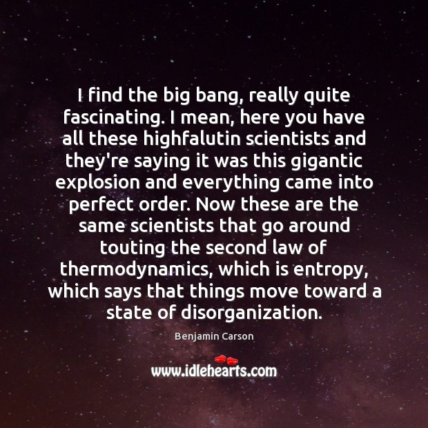 I find the big bang, really quite fascinating. I mean, here you Benjamin Carson Picture Quote