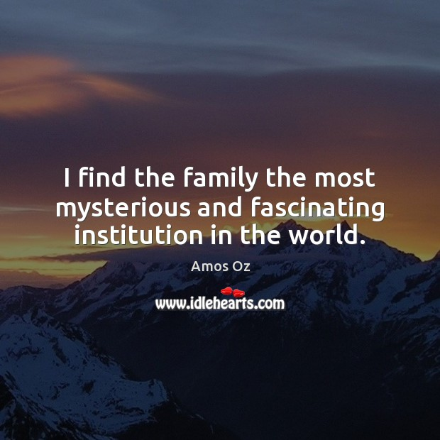 Image, I find the family the most mysterious and fascinating institution in the world.
