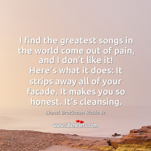 I find the greatest songs in the world come out of pain, and I don't like it! here's what it does: Image