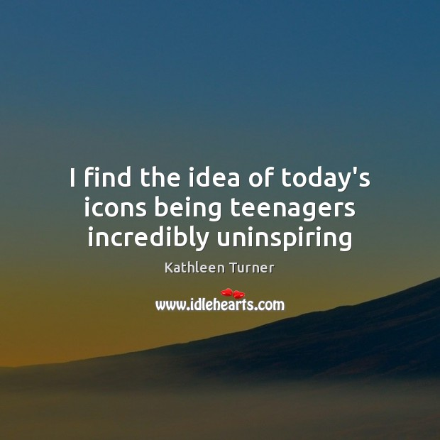 Image, I find the idea of today's icons being teenagers incredibly uninspiring