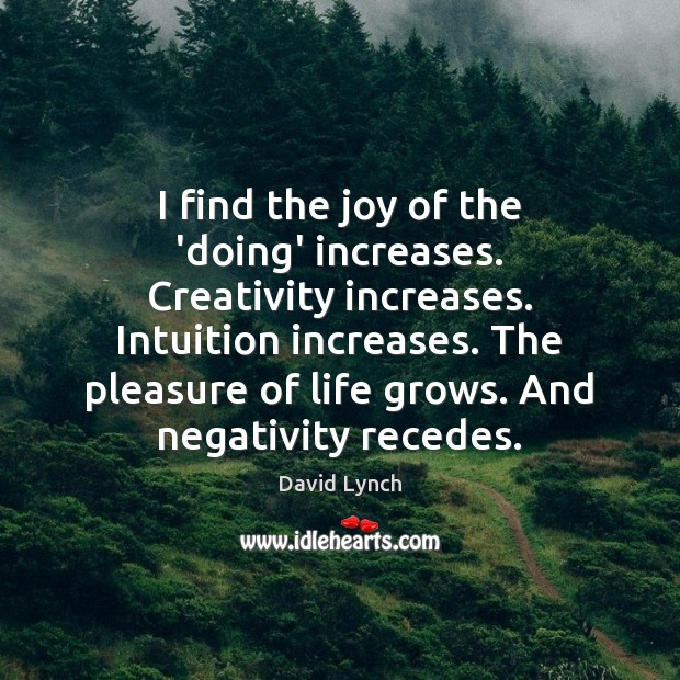 Image, I find the joy of the 'doing' increases. Creativity increases. Intuition increases.