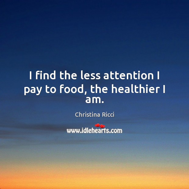 I find the less attention I pay to food, the healthier I am. Christina Ricci Picture Quote