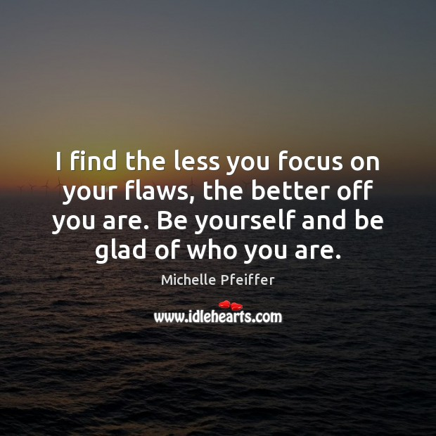 I find the less you focus on your flaws, the better off Michelle Pfeiffer Picture Quote