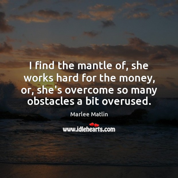 I find the mantle of, she works hard for the money, or, Marlee Matlin Picture Quote