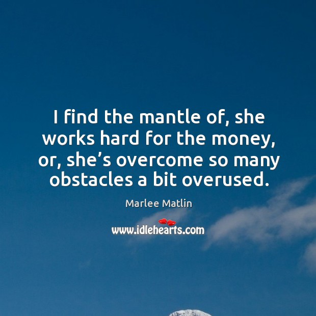 I find the mantle of, she works hard for the money, or, she's overcome so many obstacles a bit overused. Marlee Matlin Picture Quote