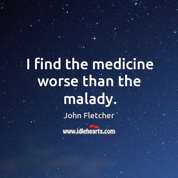 I find the medicine worse than the malady. Image