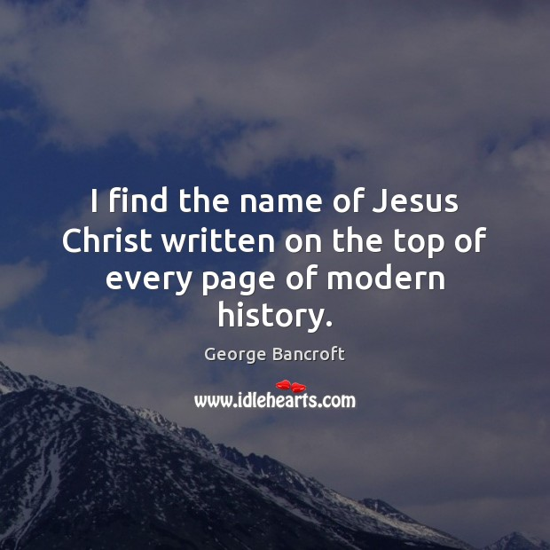I find the name of Jesus Christ written on the top of every page of modern history. George Bancroft Picture Quote