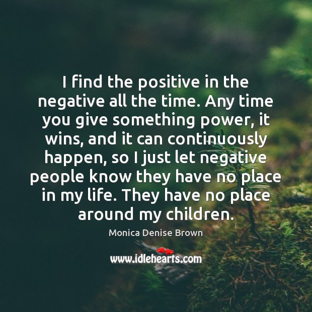 Image, I find the positive in the negative all the time. Any time