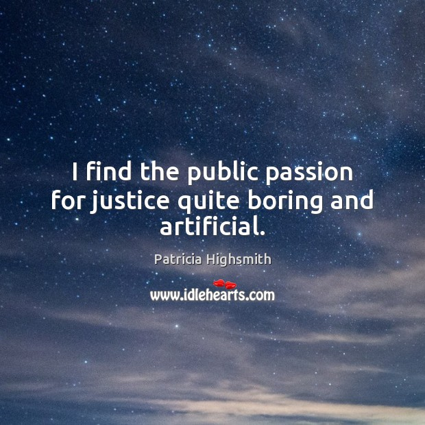 I find the public passion for justice quite boring and artificial. Patricia Highsmith Picture Quote