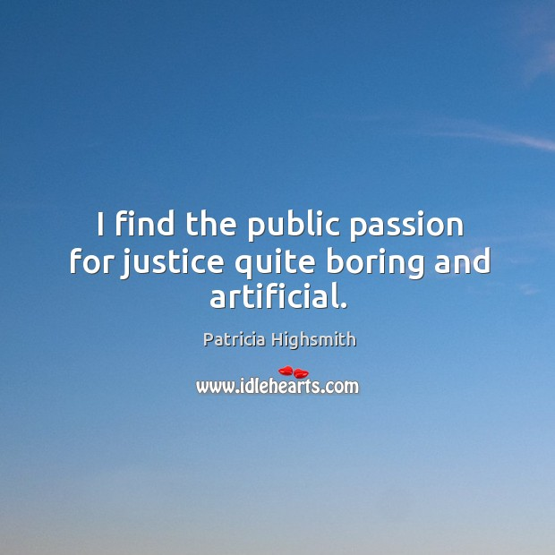 I find the public passion for justice quite boring and artificial. Image