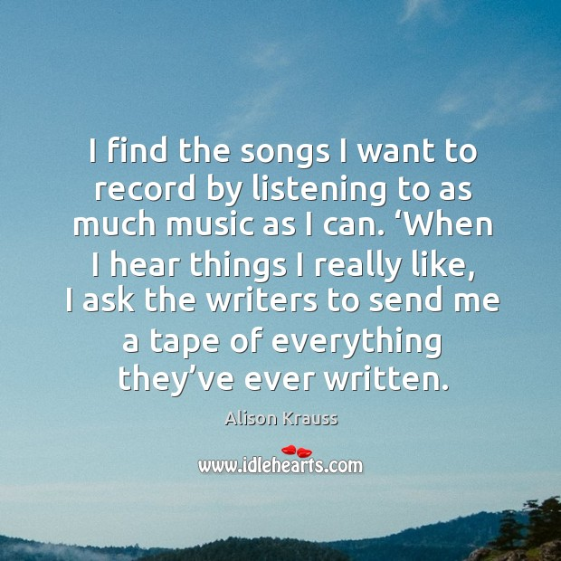 I find the songs I want to record by listening to as much music as I can. Alison Krauss Picture Quote