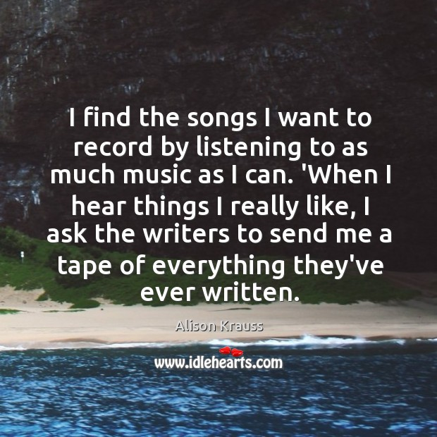 I find the songs I want to record by listening to as Alison Krauss Picture Quote