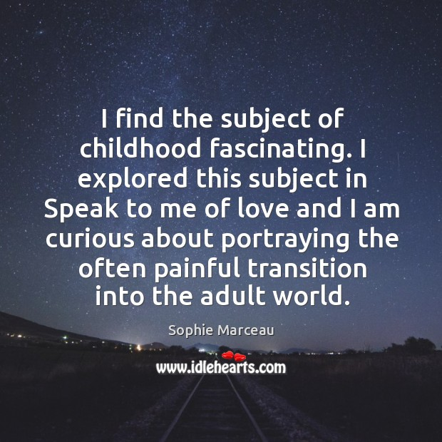I find the subject of childhood fascinating. I explored this subject in speak to me of love and Sophie Marceau Picture Quote