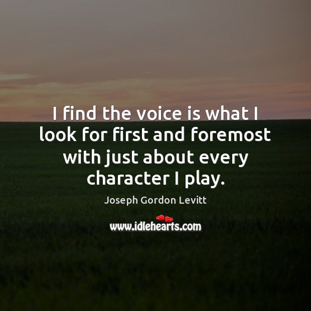 I find the voice is what I look for first and foremost Joseph Gordon Levitt Picture Quote