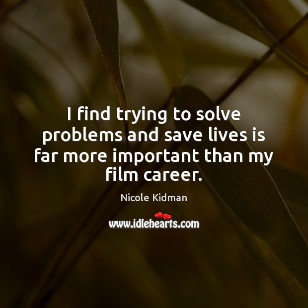 Nicole Kidman Picture Quote image saying: I find trying to solve problems and save lives is far more important than my film career.