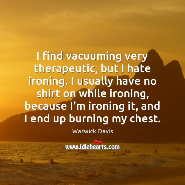 I find vacuuming very therapeutic, but I hate ironing. I usually have Image