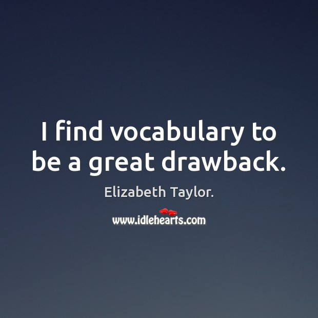 I find vocabulary to be a great drawback. Elizabeth Taylor. Picture Quote
