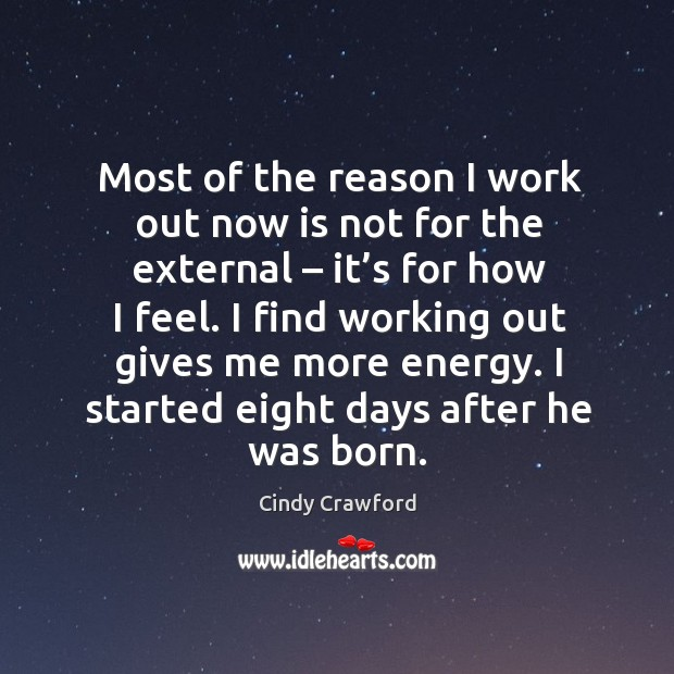 I find working out gives me more energy. I started eight days after he was born. Cindy Crawford Picture Quote