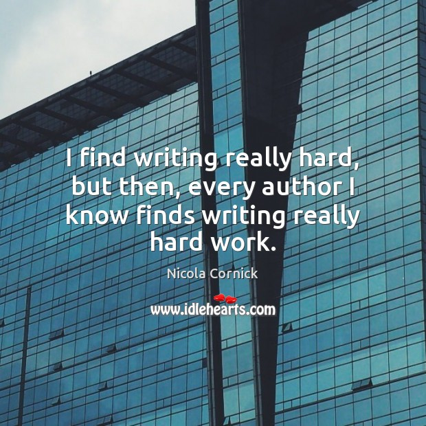I find writing really hard, but then, every author I know finds writing really hard work. Image