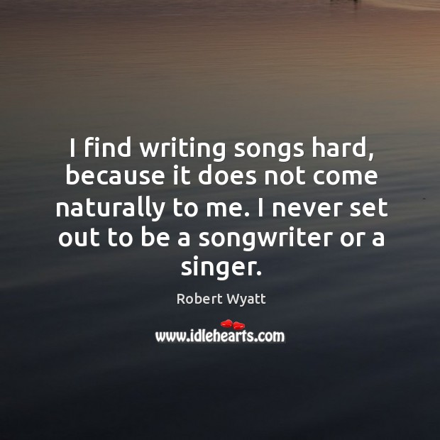 I find writing songs hard, because it does not come naturally to me. I never set out to be a songwriter or a singer. Robert Wyatt Picture Quote