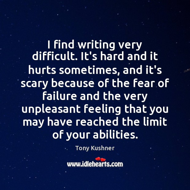 Image, I find writing very difficult. It's hard and it hurts sometimes, and