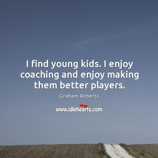 I find young kids. I enjoy coaching and enjoy making them better players. Graham Roberts Picture Quote
