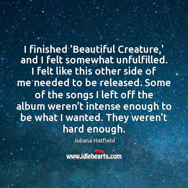 I finished 'Beautiful Creature,' and I felt somewhat unfulfilled. I felt Juliana Hatfield Picture Quote