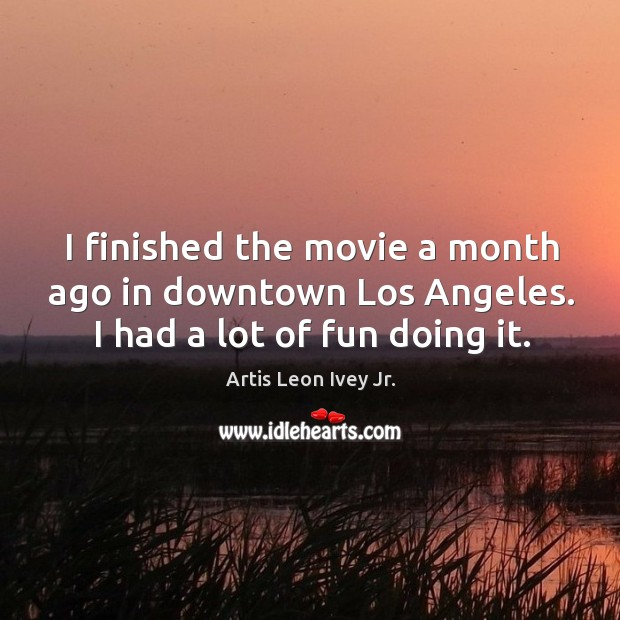 Image, I finished the movie a month ago in downtown los angeles. I had a lot of fun doing it.