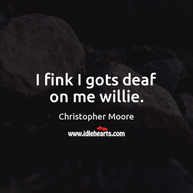 I fink I gots deaf on me willie. Christopher Moore Picture Quote