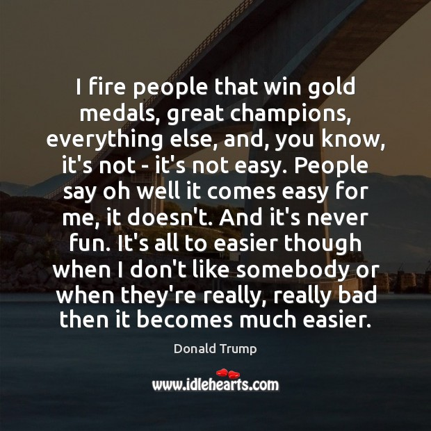 I fire people that win gold medals, great champions, everything else, and, Donald Trump Picture Quote