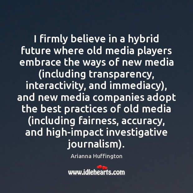 I firmly believe in a hybrid future where old media players embrace Arianna Huffington Picture Quote