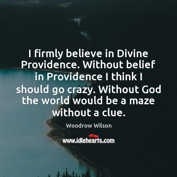 I firmly believe in Divine Providence. Without belief in Providence I think Woodrow Wilson Picture Quote