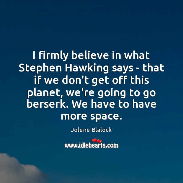 Image, I firmly believe in what Stephen Hawking says – that if we