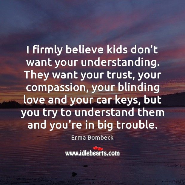 I firmly believe kids don't want your understanding. They want your trust, Image