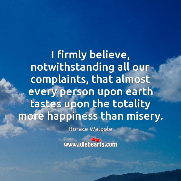 I firmly believe, notwithstanding all our complaints, that almost every person upon Horace Walpole Picture Quote