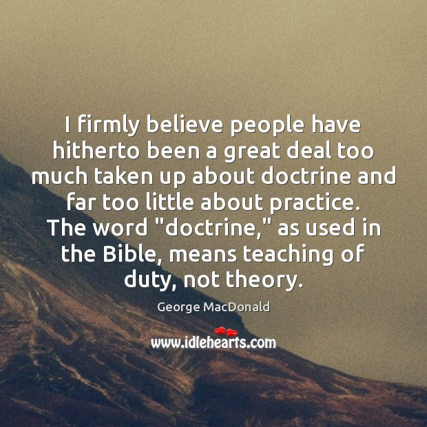 I firmly believe people have hitherto been a great deal too much Practice Quotes Image