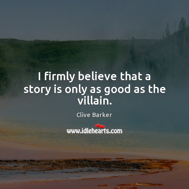 I firmly believe that a story is only as good as the villain. Clive Barker Picture Quote
