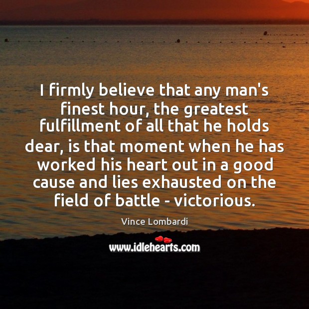 I firmly believe that any man's finest hour, the greatest fulfillment of Vince Lombardi Picture Quote