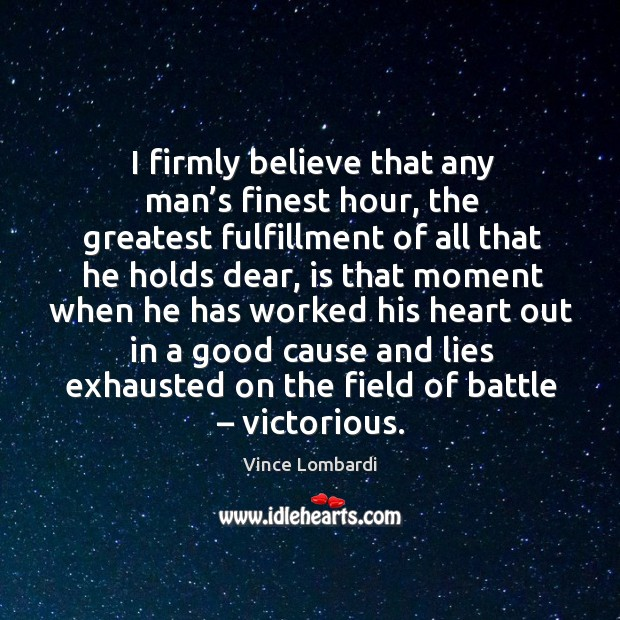 Image, I firmly believe that any man's finest hour, the greatest fulfillment of all that he holds dear